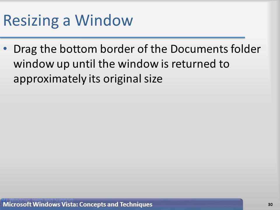 Resizing a Window Drag the bottom border of the Documents folder window up until the window is returned to approximately its original size 30 Microsoft Windows Vista: Concepts and Techniques