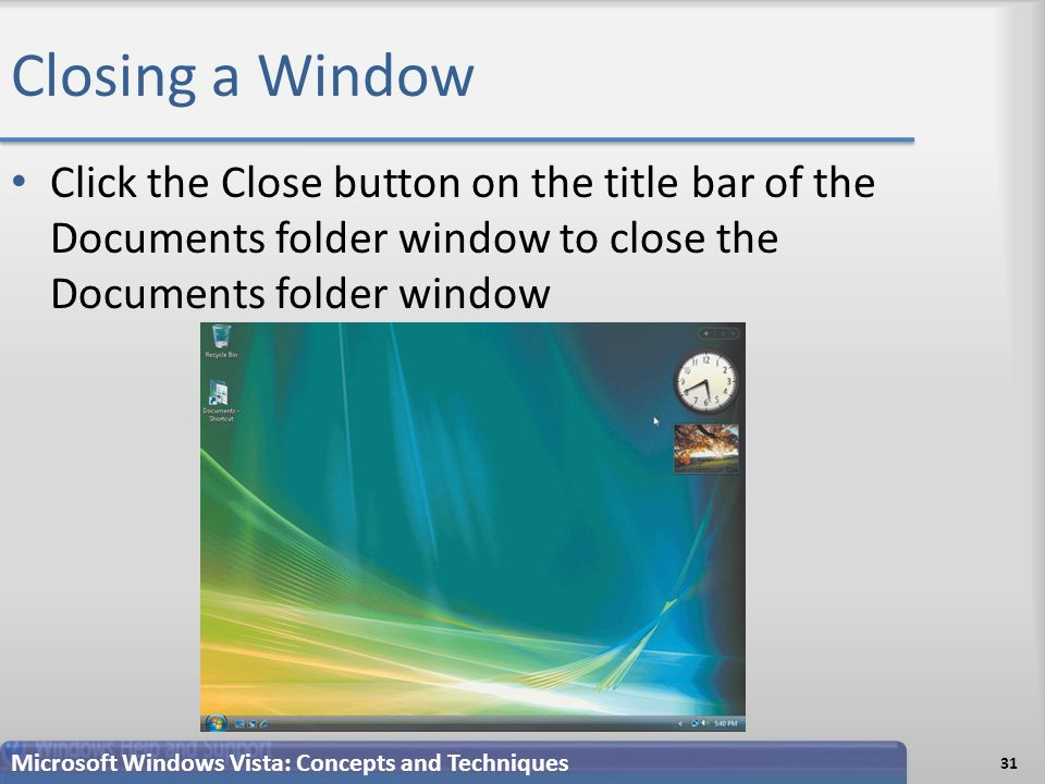 Closing a Window Click the Close button on the title bar of the Documents folder window to close the Documents folder window 31 Microsoft Windows Vista: Concepts and Techniques
