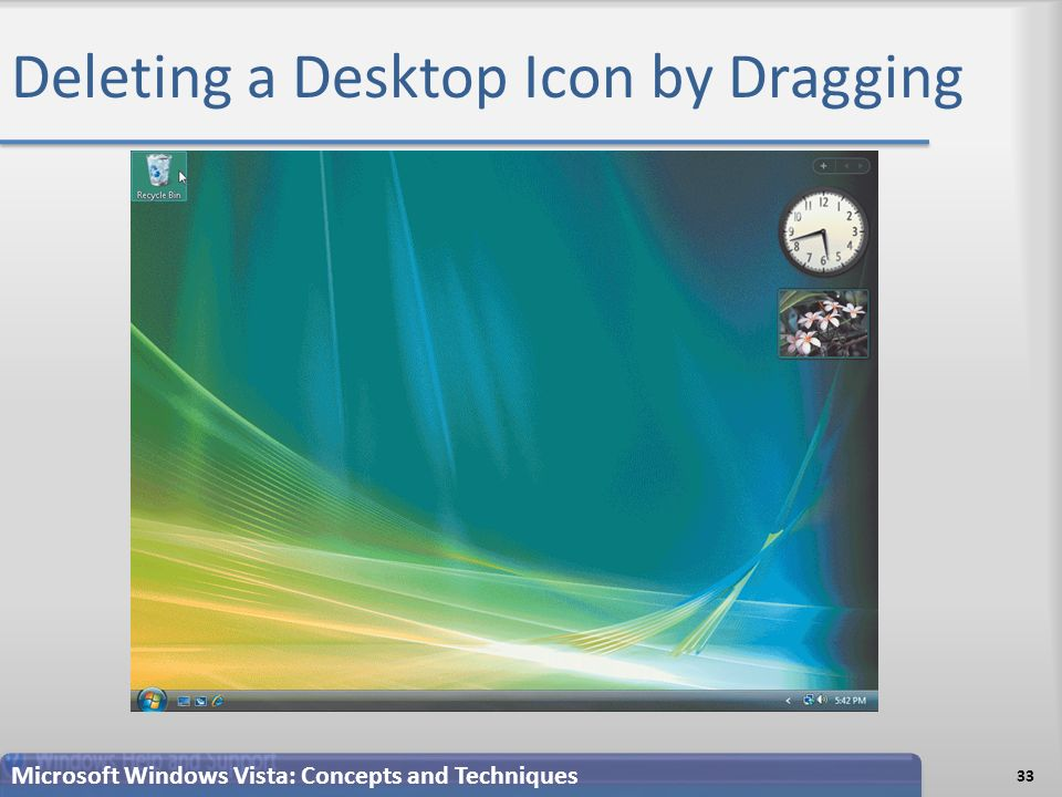 Deleting a Desktop Icon by Dragging 33 Microsoft Windows Vista: Concepts and Techniques