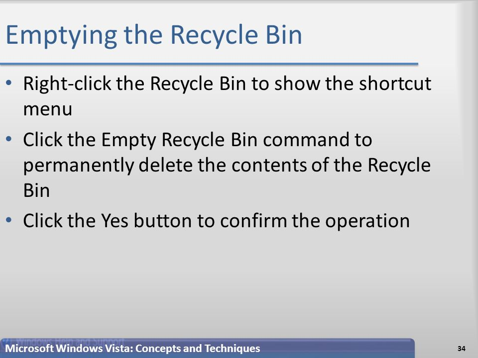Emptying the Recycle Bin Right-click the Recycle Bin to show the shortcut menu Click the Empty Recycle Bin command to permanently delete the contents of the Recycle Bin Click the Yes button to confirm the operation 34 Microsoft Windows Vista: Concepts and Techniques
