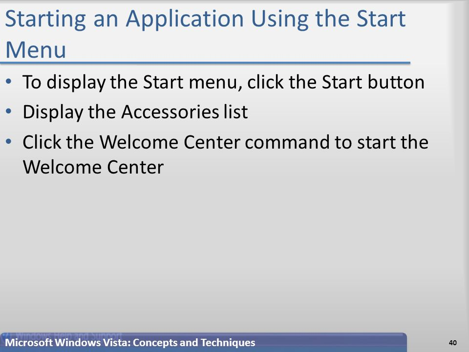 Starting an Application Using the Start Menu To display the Start menu, click the Start button Display the Accessories list Click the Welcome Center command to start the Welcome Center 40 Microsoft Windows Vista: Concepts and Techniques