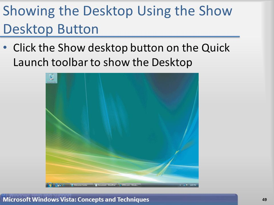 Showing the Desktop Using the Show Desktop Button Click the Show desktop button on the Quick Launch toolbar to show the Desktop 49 Microsoft Windows Vista: Concepts and Techniques