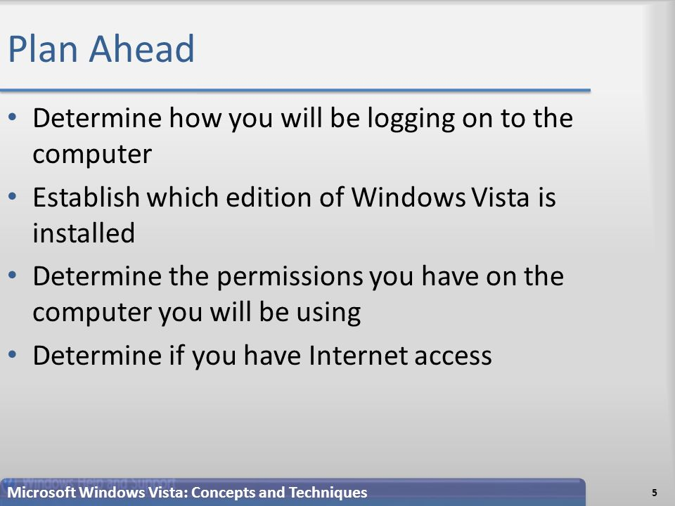 Plan Ahead Determine how you will be logging on to the computer Establish which edition of Windows Vista is installed Determine the permissions you have on the computer you will be using Determine if you have Internet access 5 Microsoft Windows Vista: Concepts and Techniques