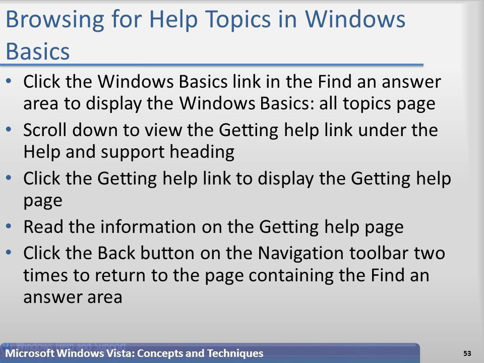 Browsing for Help Topics in Windows Basics Click the Windows Basics link in the Find an answer area to display the Windows Basics: all topics page Scroll down to view the Getting help link under the Help and support heading Click the Getting help link to display the Getting help page Read the information on the Getting help page Click the Back button on the Navigation toolbar two times to return to the page containing the Find an answer area 53 Microsoft Windows Vista: Concepts and Techniques