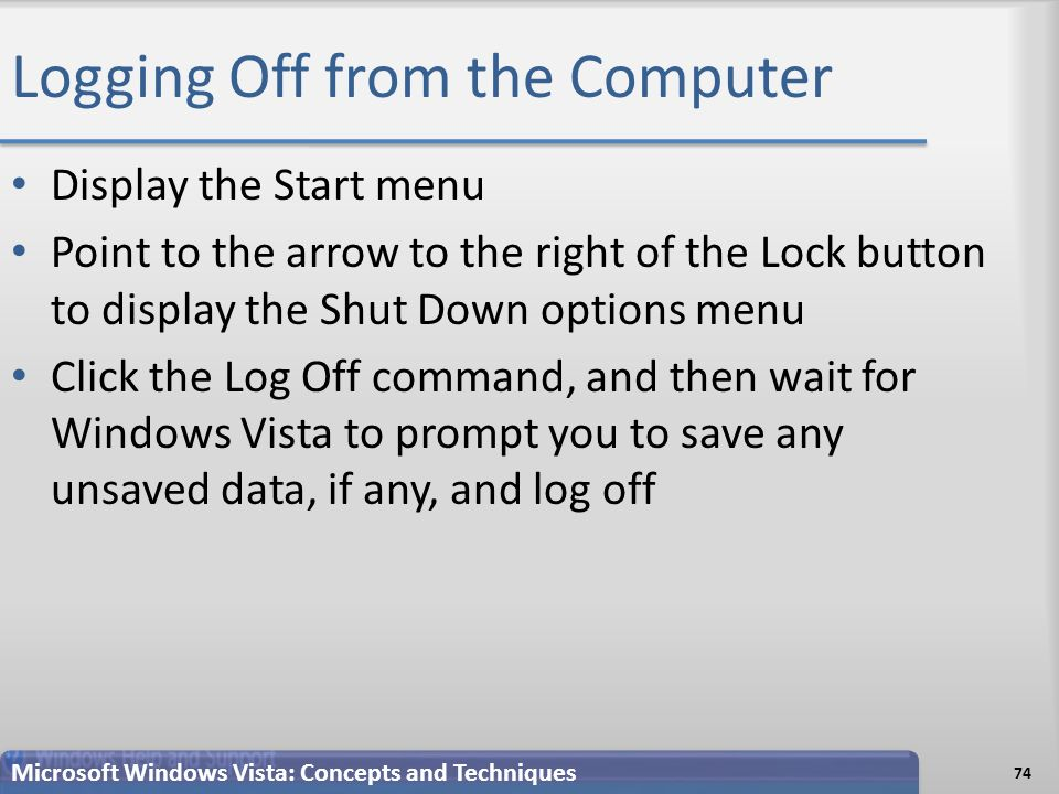 Logging Off from the Computer Display the Start menu Point to the arrow to the right of the Lock button to display the Shut Down options menu Click the Log Off command, and then wait for Windows Vista to prompt you to save any unsaved data, if any, and log off 74 Microsoft Windows Vista: Concepts and Techniques