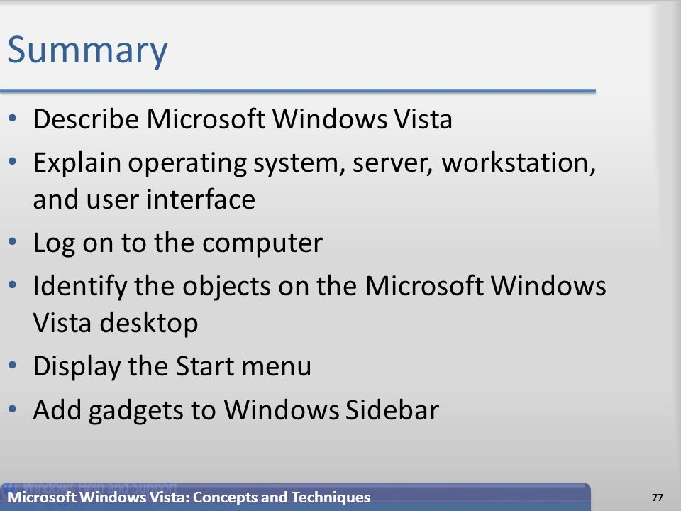 Summary Describe Microsoft Windows Vista Explain operating system, server, workstation, and user interface Log on to the computer Identify the objects on the Microsoft Windows Vista desktop Display the Start menu Add gadgets to Windows Sidebar 77 Microsoft Windows Vista: Concepts and Techniques