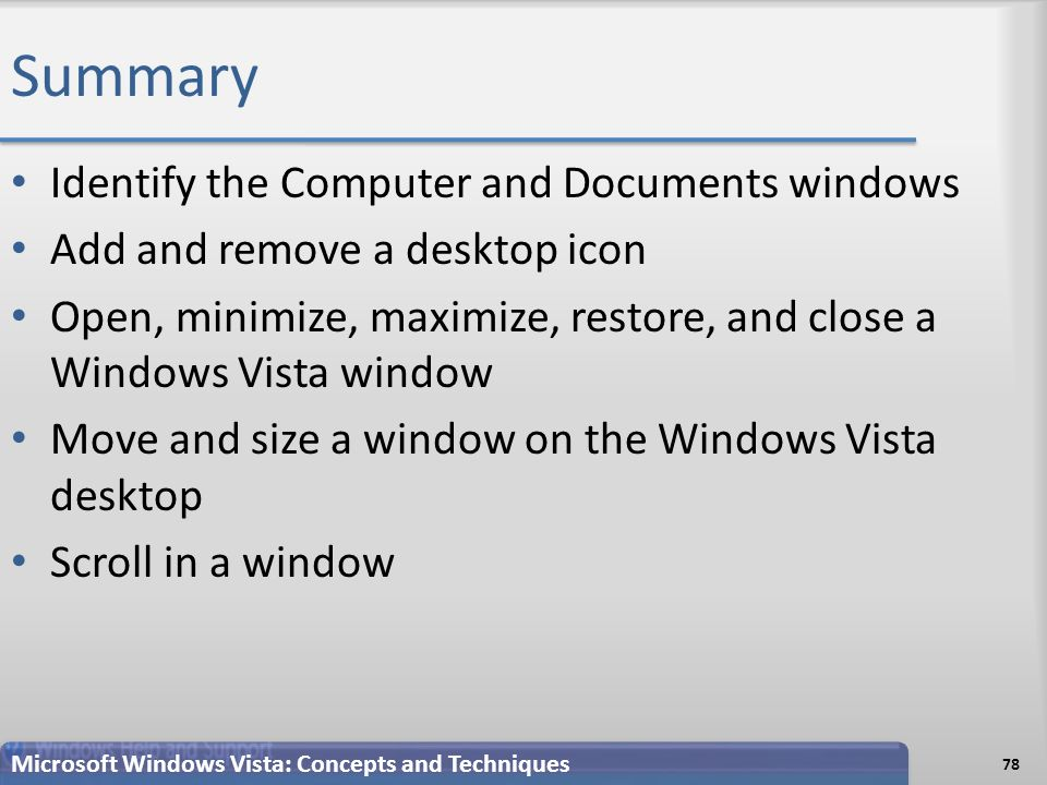 Summary Identify the Computer and Documents windows Add and remove a desktop icon Open, minimize, maximize, restore, and close a Windows Vista window Move and size a window on the Windows Vista desktop Scroll in a window 78 Microsoft Windows Vista: Concepts and Techniques