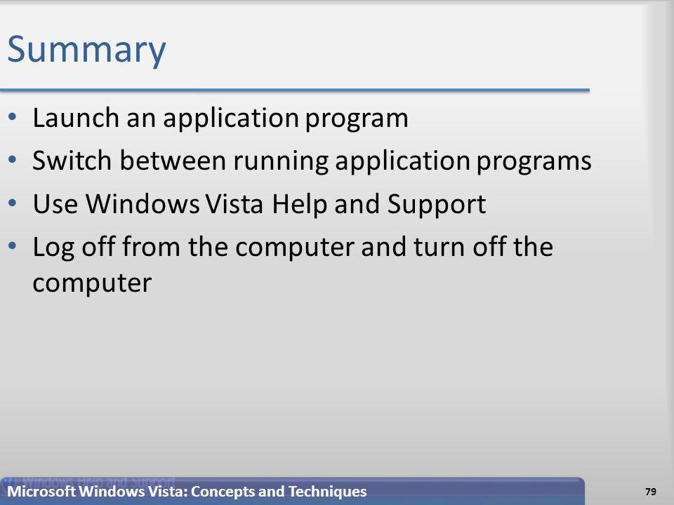 Summary Launch an application program Switch between running application programs Use Windows Vista Help and Support Log off from the computer and turn off the computer 79 Microsoft Windows Vista: Concepts and Techniques