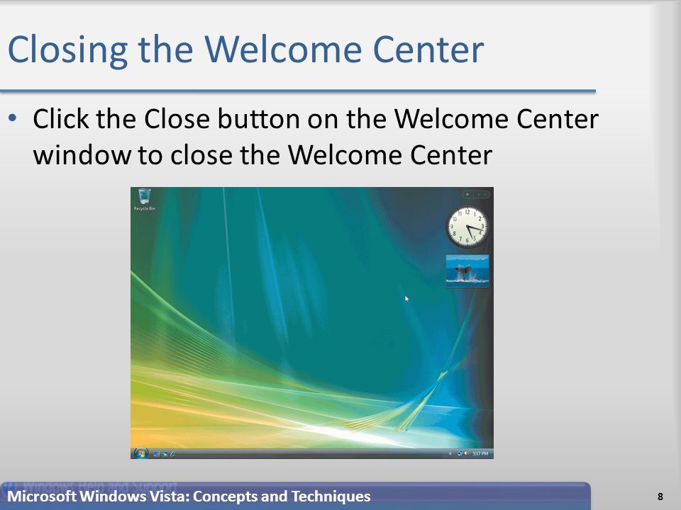 Closing the Welcome Center Click the Close button on the Welcome Center window to close the Welcome Center 8 Microsoft Windows Vista: Concepts and Techniques