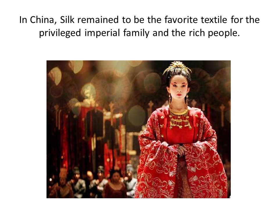 In China, Silk remained to be the favorite textile for the privileged imperial family and the rich people.