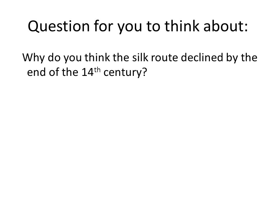 Question for you to think about: Why do you think the silk route declined by the end of the 14 th century