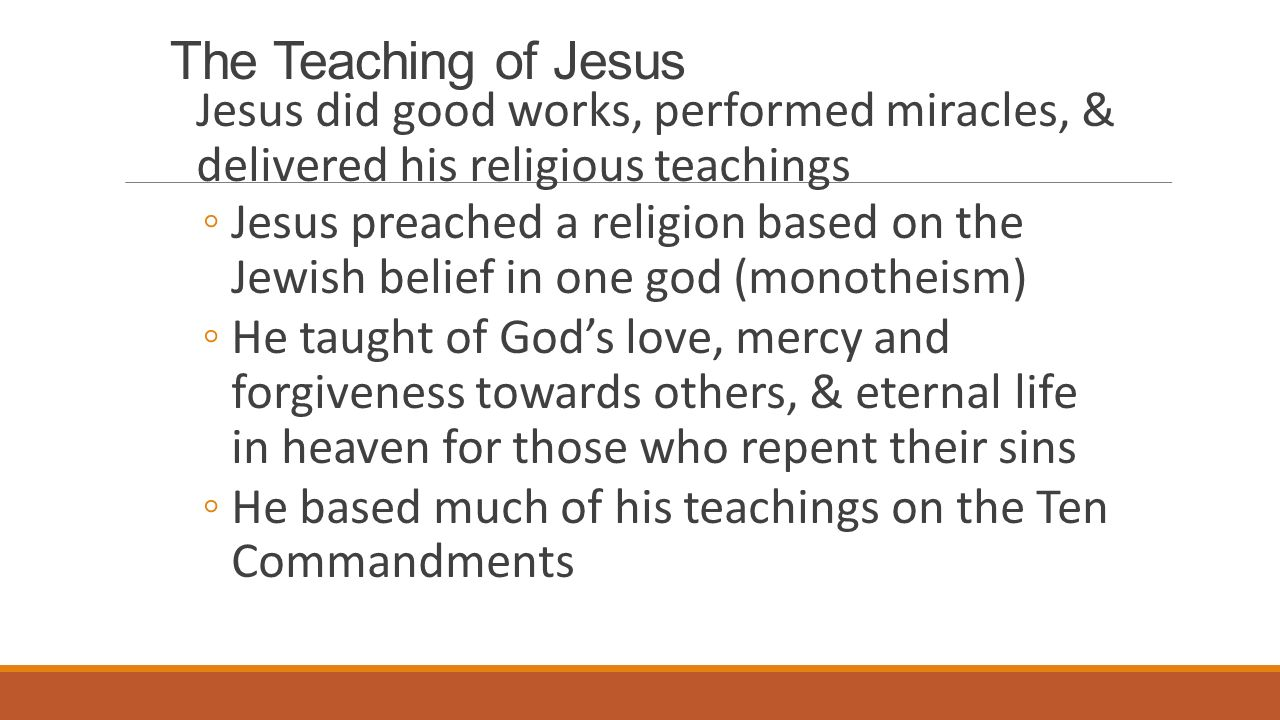The Teaching of Jesus Jesus did good works, performed miracles, & delivered his religious teachings ◦Jesus preached a religion based on the Jewish belief in one god (monotheism) ◦He taught of God's love, mercy and forgiveness towards others, & eternal life in heaven for those who repent their sins ◦He based much of his teachings on the Ten Commandments