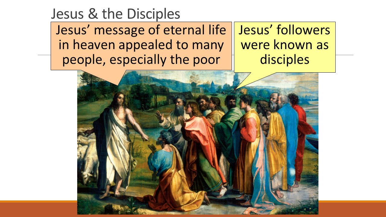 Jesus & the Disciples Jesus' message of eternal life in heaven appealed to many people, especially the poor Jesus' followers were known as disciples