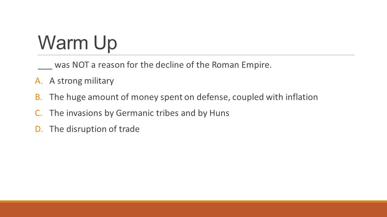Warm Up ___ was NOT a reason for the decline of the Roman Empire.