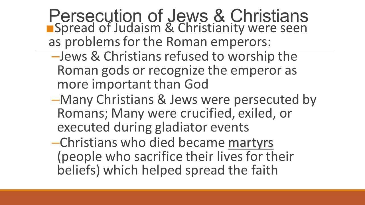 Persecution of Jews & Christians ■ Spread of Judaism & Christianity were seen as problems for the Roman emperors: – Jews & Christians refused to worship the Roman gods or recognize the emperor as more important than God – Many Christians & Jews were persecuted by Romans; Many were crucified, exiled, or executed during gladiator events martyrs – Christians who died became martyrs (people who sacrifice their lives for their beliefs) which helped spread the faith