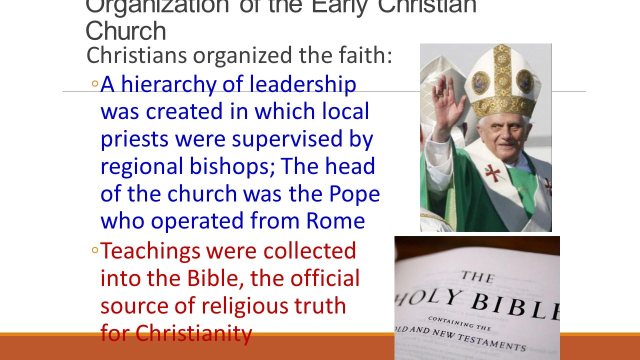 Organization of the Early Christian Church Christians organized the faith: ◦A hierarchy of leadership was created in which local priests were supervised by regional bishops; The head of the church was the Pope who operated from Rome ◦Teachings were collected into the Bible, the official source of religious truth for Christianity