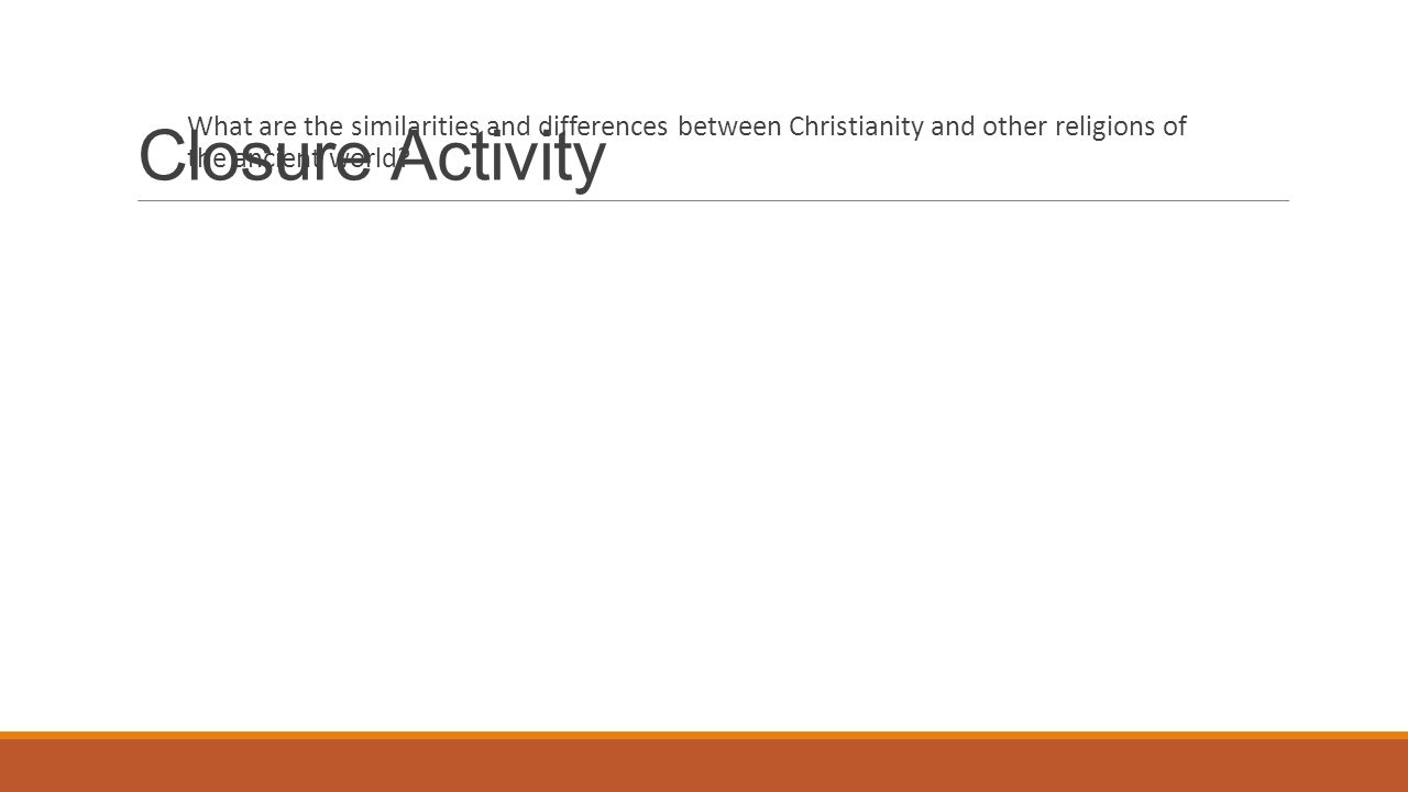 Closure Activity What are the similarities and differences between Christianity and other religions of the ancient world
