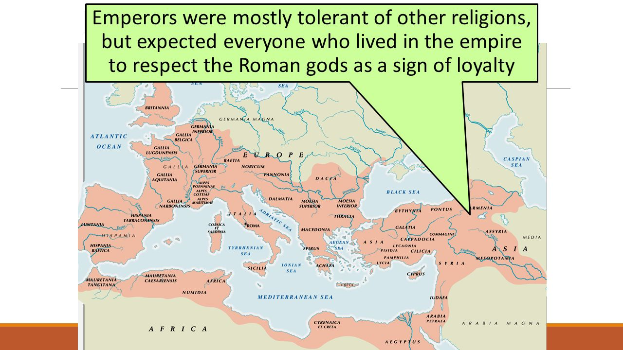 Religion in the Roman Empire Emperors were mostly tolerant of other religions, but expected everyone who lived in the empire to respect the Roman gods as a sign of loyalty