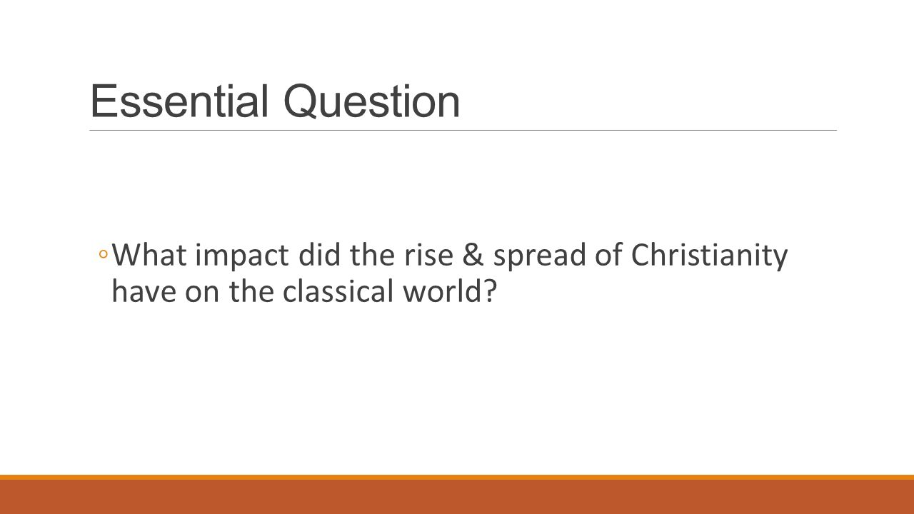 Essential Question ◦What impact did the rise & spread of Christianity have on the classical world