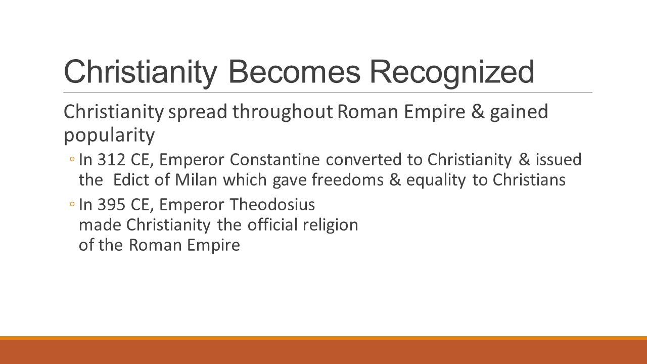 Christianity Becomes Recognized Christianity spread throughout Roman Empire & gained popularity ◦In 312 CE, Emperor Constantine converted to Christianity & issued the Edict of Milan which gave freedoms & equality to Christians ◦In 395 CE, Emperor Theodosius made Christianity the official religion of the Roman Empire
