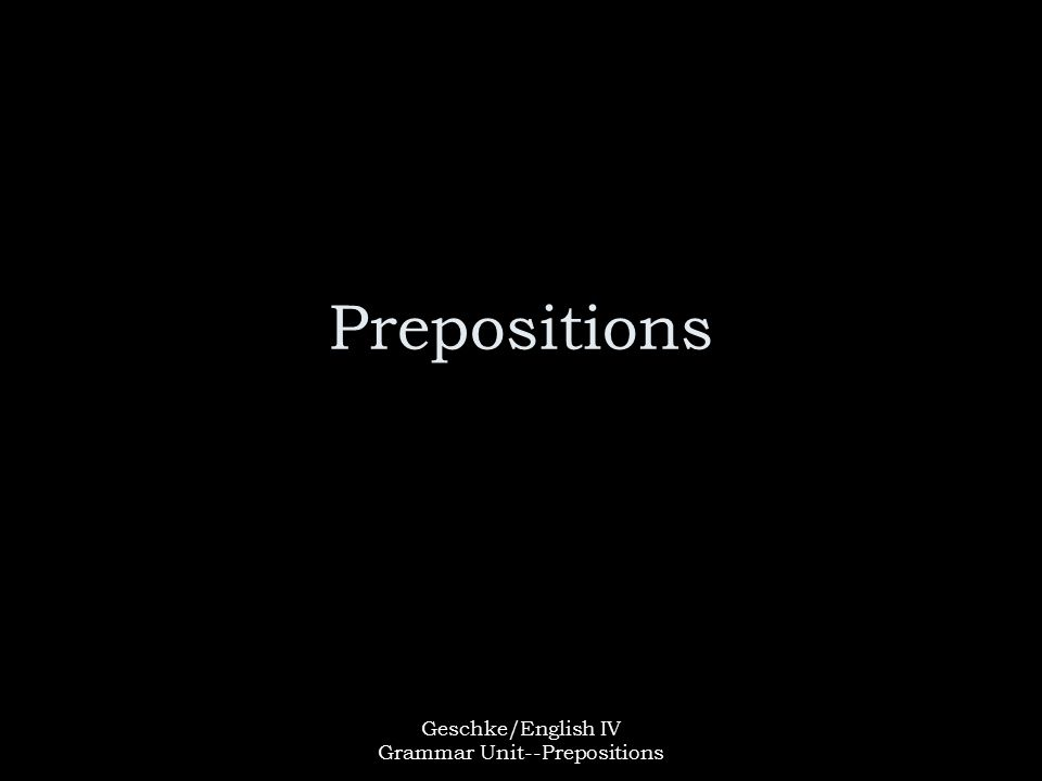 Geschke/English IV Grammar Unit--Prepositions Prepositions