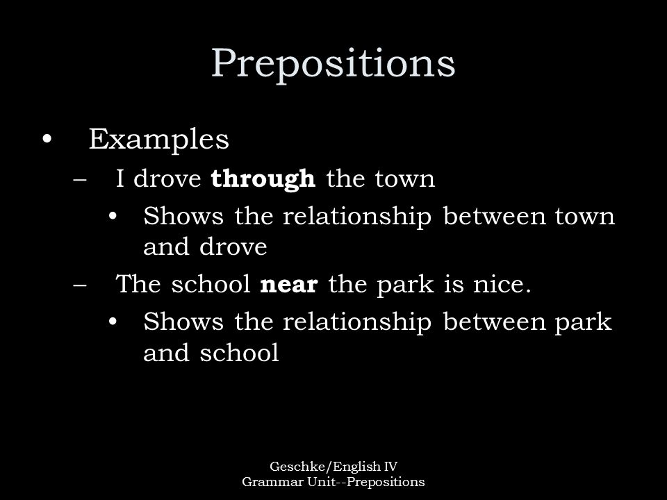 Geschke/English IV Grammar Unit--Prepositions Prepositions Examples –I drove through the town Shows the relationship between town and drove –The school near the park is nice.