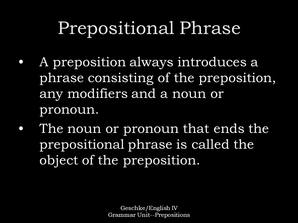 Geschke/English IV Grammar Unit--Prepositions Prepositional Phrase A preposition always introduces a phrase consisting of the preposition, any modifiers and a noun or pronoun.