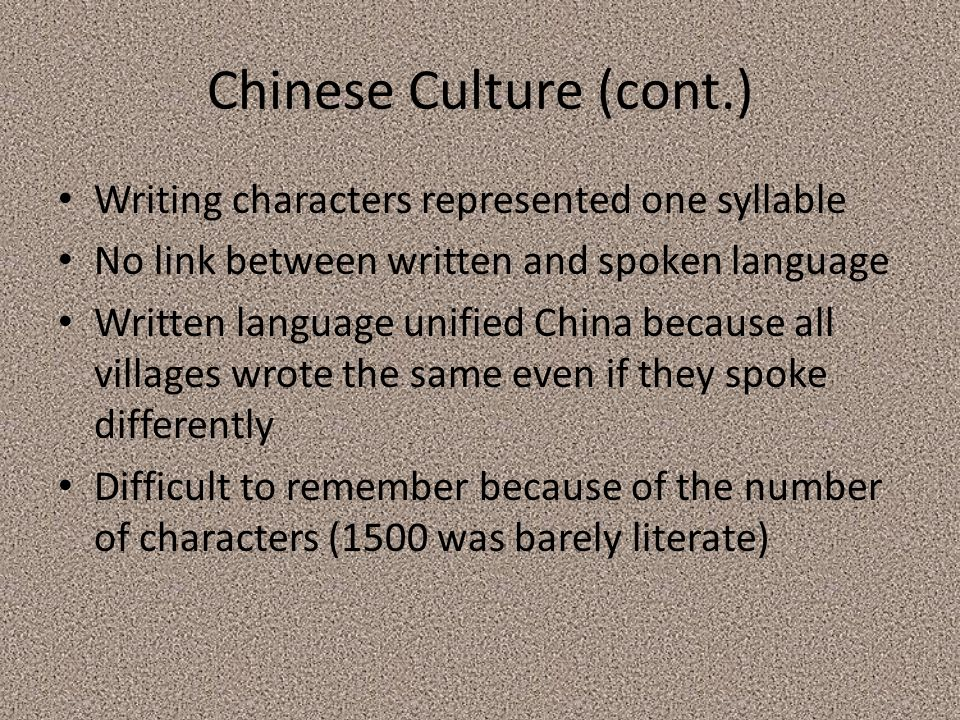 Chinese Culture (cont.) Writing characters represented one syllable No link between written and spoken language Written language unified China because all villages wrote the same even if they spoke differently Difficult to remember because of the number of characters (1500 was barely literate)