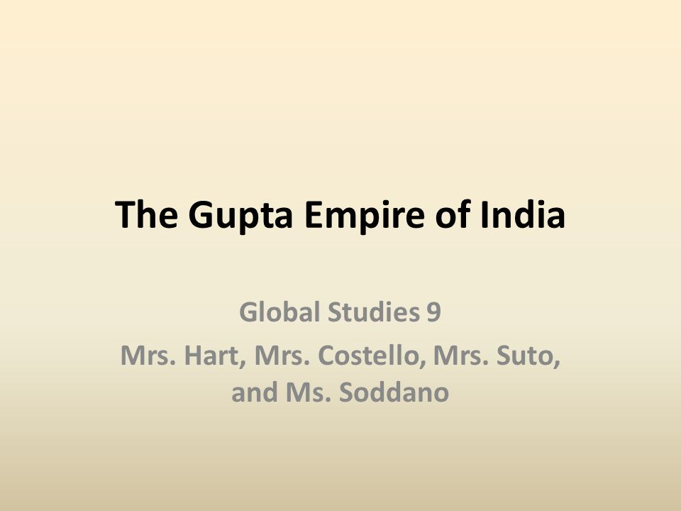 The Gupta Empire of India Global Studies 9 Mrs. Hart, Mrs. Costello, Mrs. Suto, and Ms. Soddano