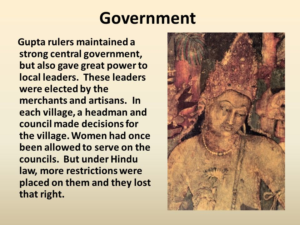 Government Gupta rulers maintained a strong central government, but also gave great power to local leaders.