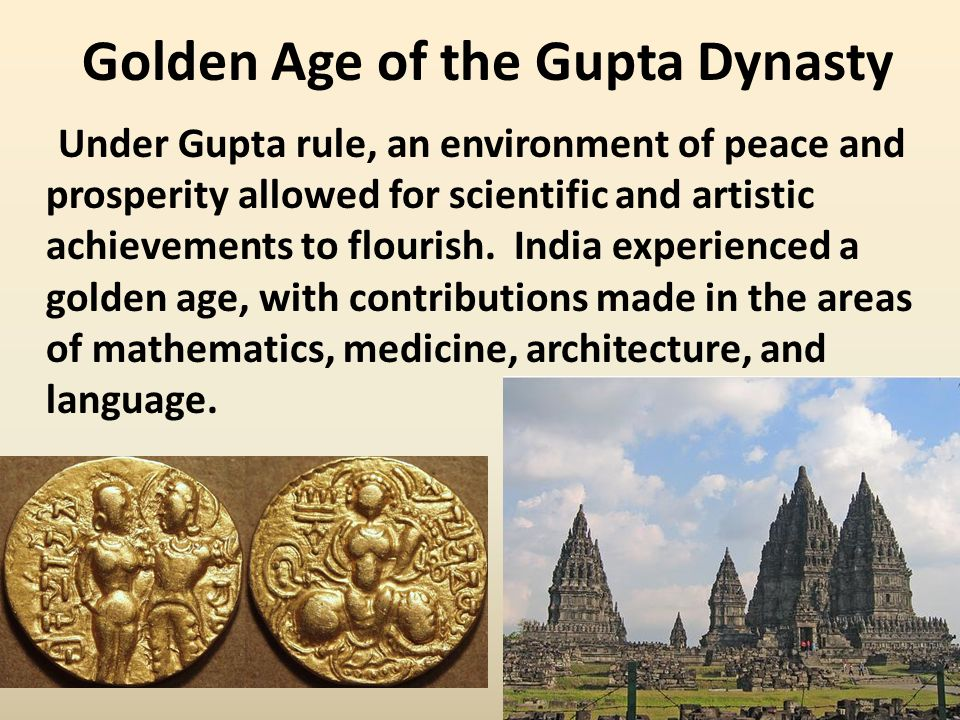 Golden Age of the Gupta Dynasty Under Gupta rule, an environment of peace and prosperity allowed for scientific and artistic achievements to flourish.