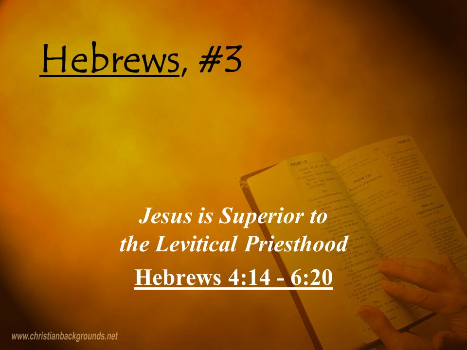 Hebrews, #3 Jesus is Superior to the Levitical Priesthood Hebrews 4