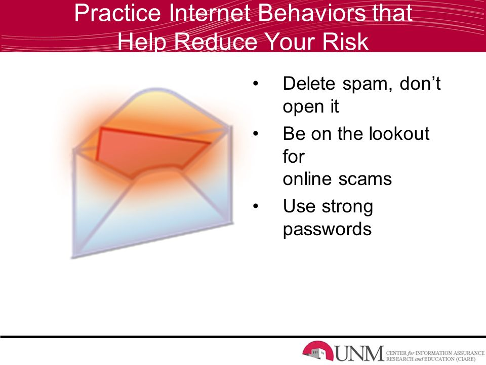 Practice Internet Behaviors that Help Reduce Your Risk Delete spam, don't open it Be on the lookout for online scams Use strong passwords