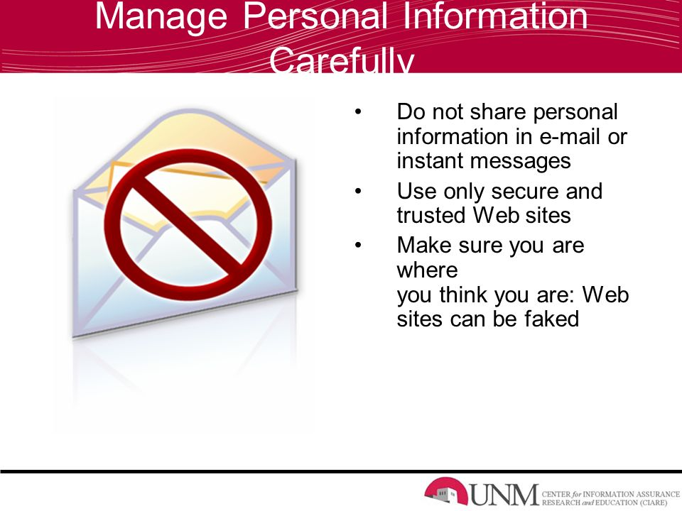 Manage Personal Information Carefully Do not share personal information in  or instant messages Use only secure and trusted Web sites Make sure you are where you think you are: Web sites can be faked