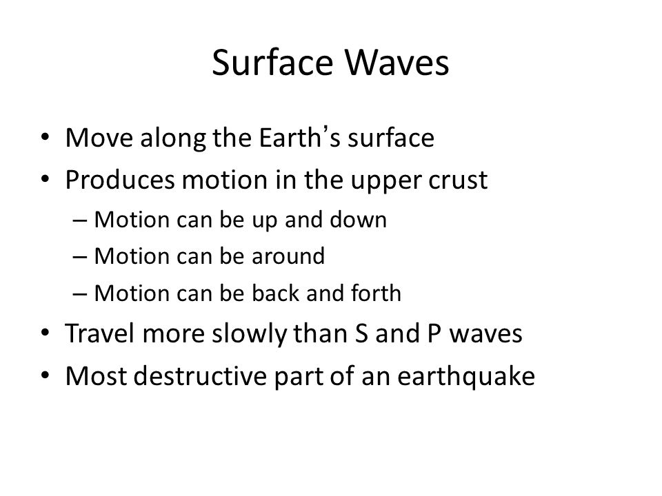 Surface Waves Move along the Earth's surface Produces motion in the upper crust – Motion can be up and down – Motion can be around – Motion can be back and forth Travel more slowly than S and P waves Most destructive part of an earthquake