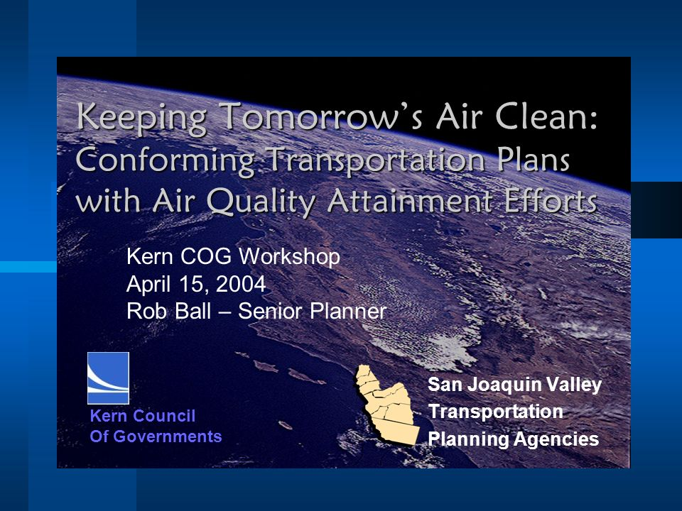 Keeping Tomorrow's Air Clean: Conforming Transportation Plans with Air Quality Attainment Efforts San Joaquin Valley Transportation Planning Agencies Kern Council Of Governments Kern COG Workshop April 15, 2004 Rob Ball – Senior Planner