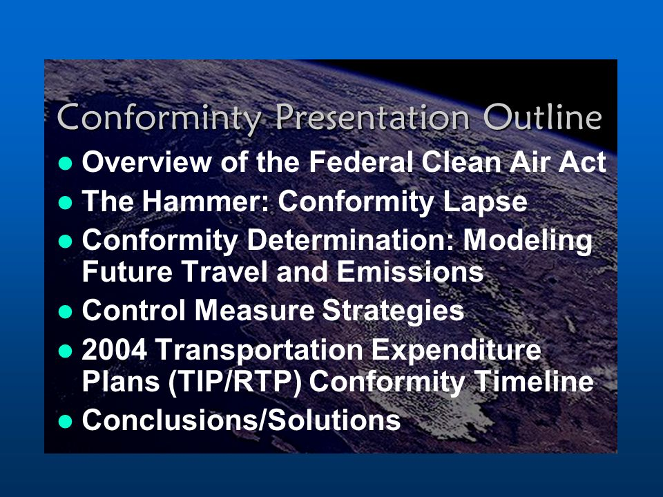 Conforminty Presentation Outline Overview of the Federal Clean Air Act The Hammer: Conformity Lapse Conformity Determination: Modeling Future Travel and Emissions Control Measure Strategies 2004 Transportation Expenditure Plans (TIP/RTP) Conformity Timeline Conclusions/Solutions