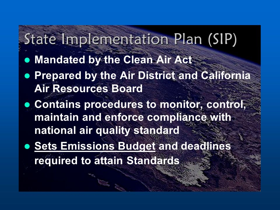 State Implementation Plan (SIP) Mandated by the Clean Air Act Prepared by the Air District and California Air Resources Board Contains procedures to monitor, control, maintain and enforce compliance with national air quality standard Sets Emissions Budget and deadlines required to attain Standards