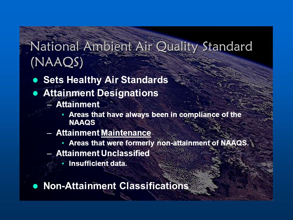 National Ambient Air Quality Standard (NAAQS) Sets Healthy Air Standards Attainment Designations –Attainment Areas that have always been in compliance of the NAAQS –Attainment Maintenance Areas that were formerly non-attainment of NAAQS.