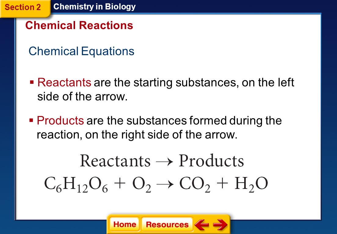 Reactants and Products  A chemical reaction is the process by which atoms or groups of atoms in substances are reorganized into different substances.