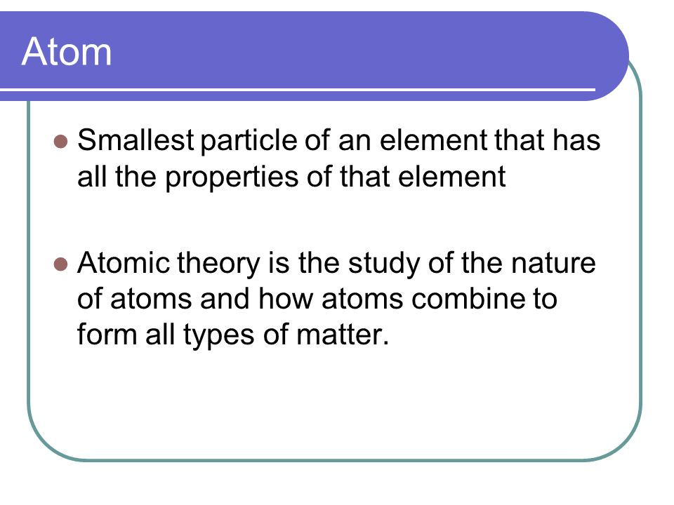 Atom Smallest particle of an element that has all the properties of that element Atomic theory is the study of the nature of atoms and how atoms combine to form all types of matter.