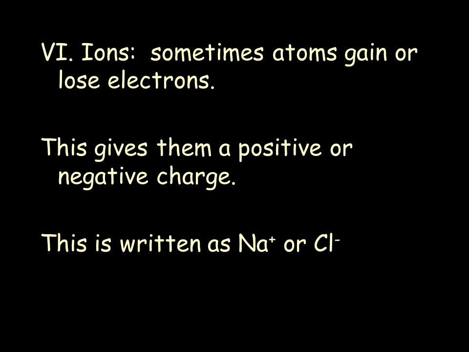 VI. Ions: sometimes atoms gain or lose electrons.