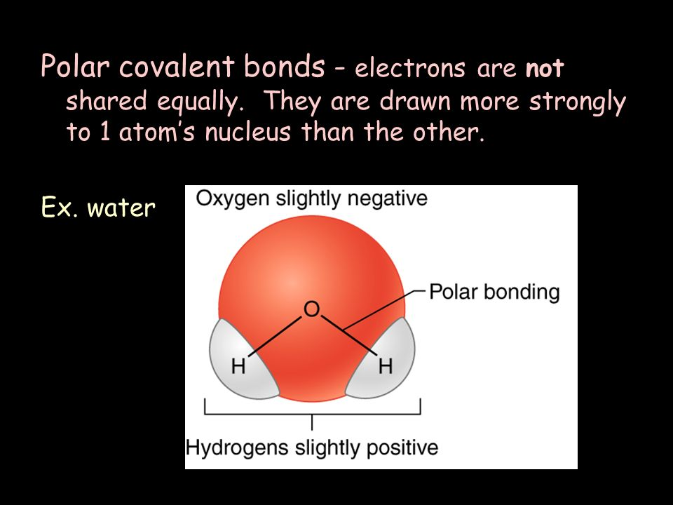 Polar covalent bonds - electrons are not shared equally.