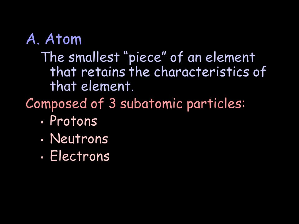 A. Atom The smallest piece of an element that retains the characteristics of that element.