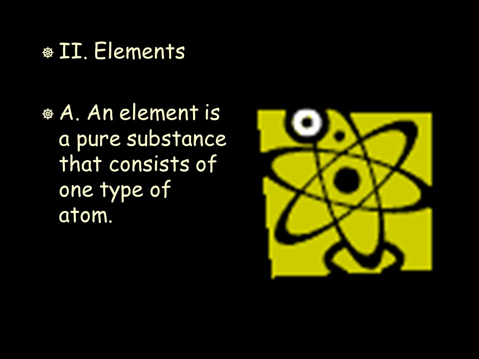 ] II. Elements ] A. An element is a pure substance that consists of one type of atom.