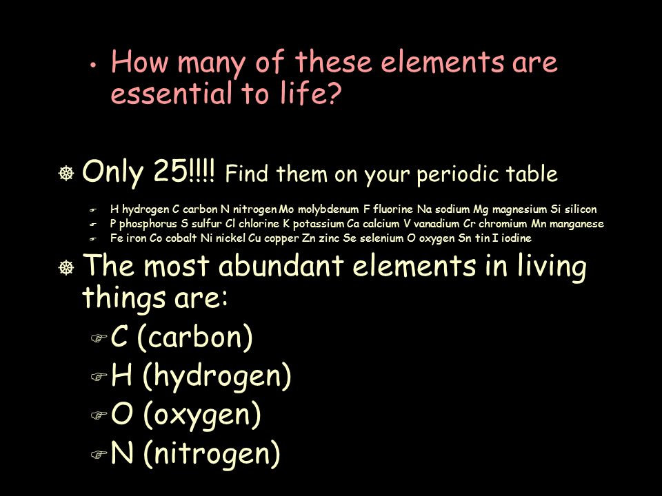 How many of these elements are essential to life. ] Only 25!!!.