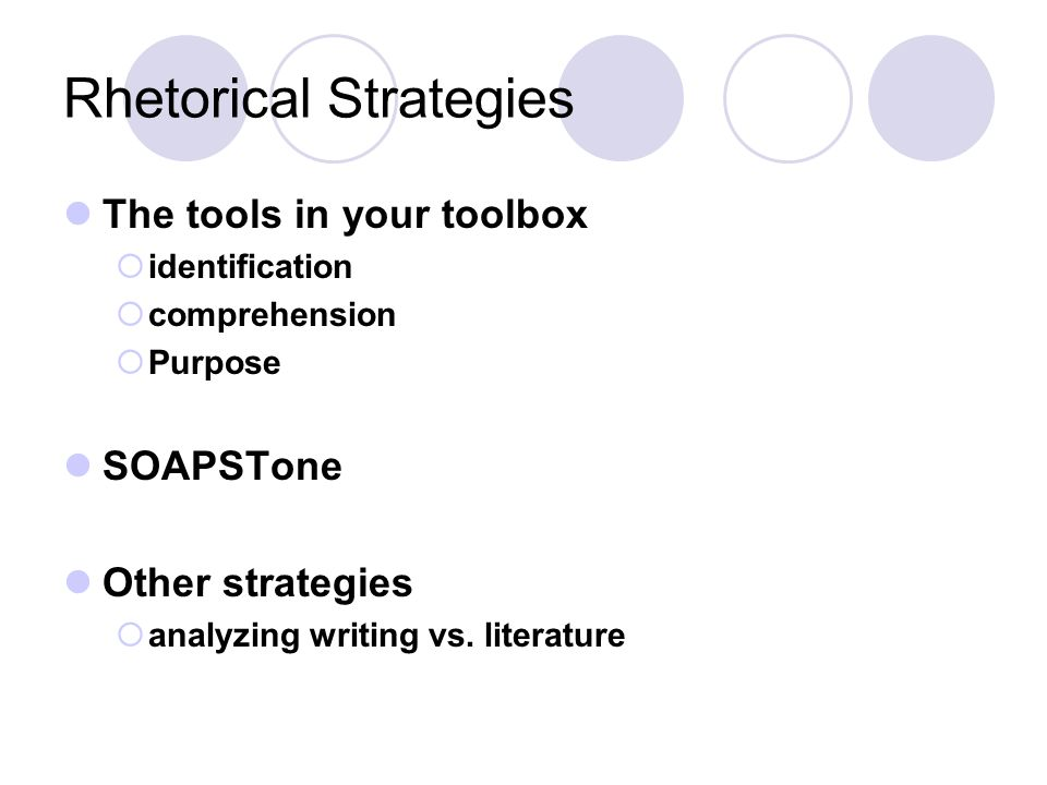 Rhetorical Strategies The tools in your toolbox  identification  comprehension  Purpose SOAPSTone Other strategies  analyzing writing vs.