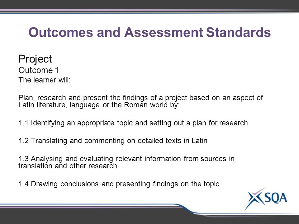 Outcomes and Assessment Standards Project Outcome 1 The learner will: Plan, research and present the findings of a project based on an aspect of Latin literature, language or the Roman world by: 1.1 Identifying an appropriate topic and setting out a plan for research 1.2 Translating and commenting on detailed texts in Latin 1.3 Analysing and evaluating relevant information from sources in translation and other research 1.4 Drawing conclusions and presenting findings on the topic