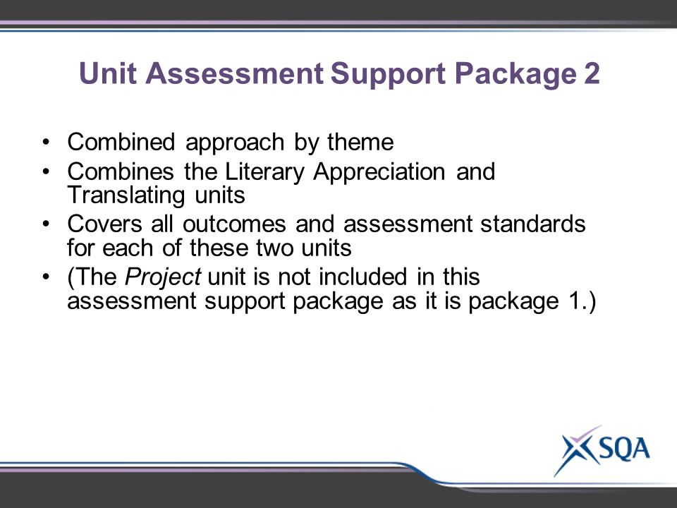 Unit Assessment Support Package 2 Combined approach by theme Combines the Literary Appreciation and Translating units Covers all outcomes and assessment standards for each of these two units (The Project unit is not included in this assessment support package as it is package 1.)