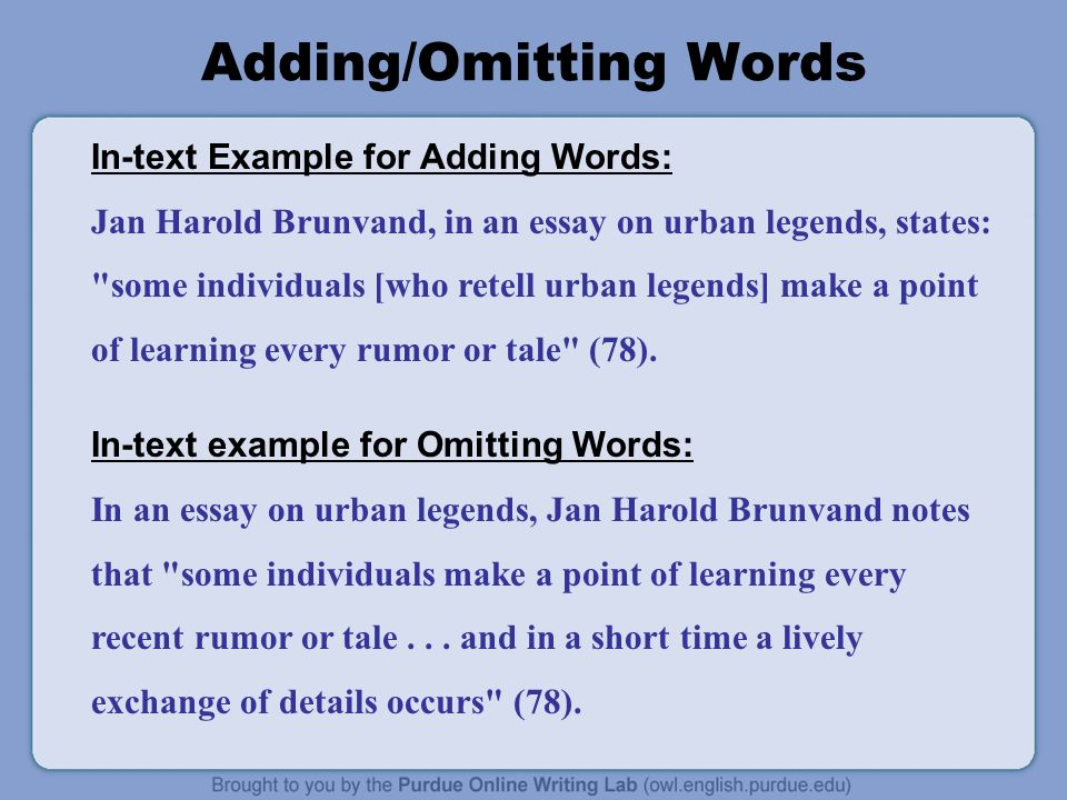 Adding/Omitting Words In-text Example for Adding Words: Jan Harold Brunvand, in an essay on urban legends, states: some individuals [who retell urban legends] make a point of learning every rumor or tale (78).